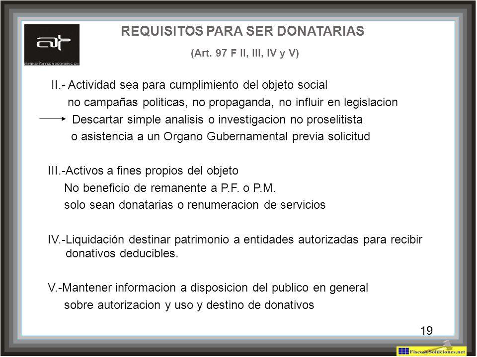 19 REQUISITOS PARA SER DONATARIAS (Art. 97 F II, III, IV y V) II.- Actividad sea para cumplimiento del objeto social no campañas politicas, no propaga