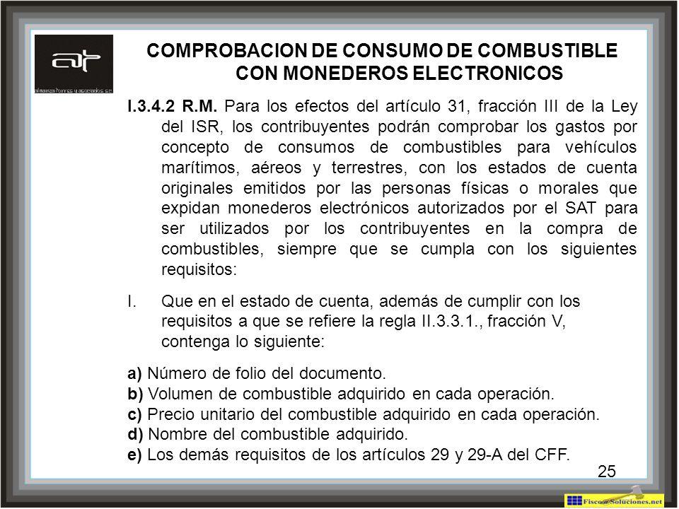 25 COMPROBACION DE CONSUMO DE COMBUSTIBLE CON MONEDEROS ELECTRONICOS I.3.4.2 R.M. Para los efectos del artículo 31, fracción III de la Ley del ISR, lo