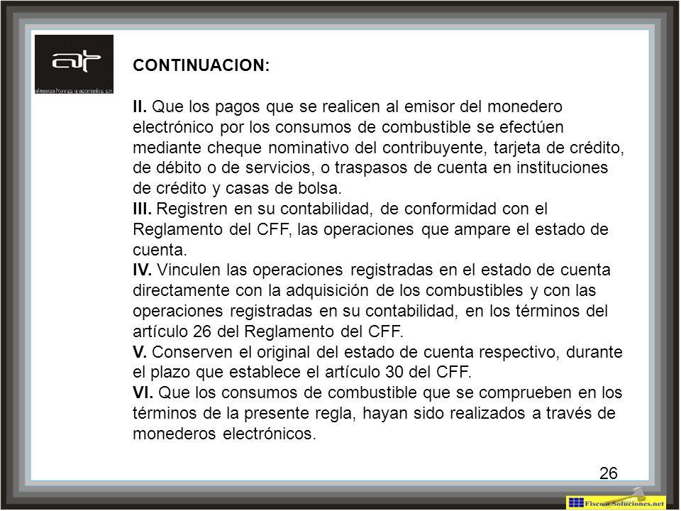26 CONTINUACION: II. Que los pagos que se realicen al emisor del monedero electrónico por los consumos de combustible se efectúen mediante cheque nomi