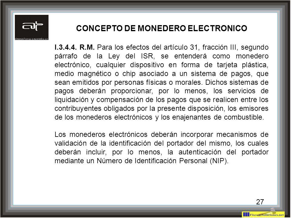 27 CONCEPTO DE MONEDERO ELECTRONICO I.3.4.4. R.M. Para los efectos del artículo 31, fracción III, segundo párrafo de la Ley del ISR, se entenderá como