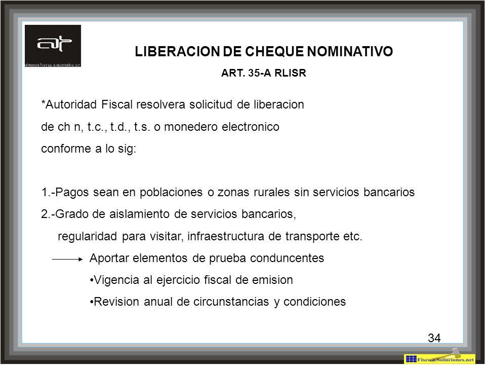 34 LIBERACION DE CHEQUE NOMINATIVO ART. 35-A RLISR *Autoridad Fiscal resolvera solicitud de liberacion de ch n, t.c., t.d., t.s. o monedero electronic