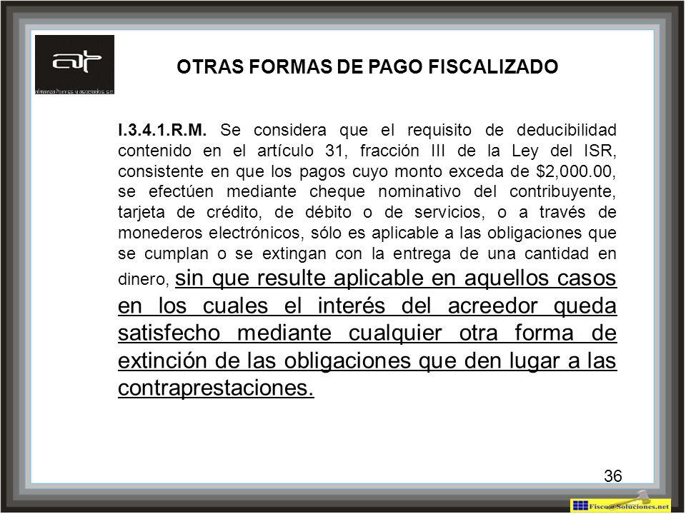 36 OTRAS FORMAS DE PAGO FISCALIZADO I.3.4.1.R.M. Se considera que el requisito de deducibilidad contenido en el artículo 31, fracción III de la Ley de