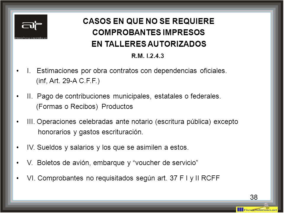 38 CASOS EN QUE NO SE REQUIERE COMPROBANTES IMPRESOS EN TALLERES AUTORIZADOS R.M. I.2.4.3 I. Estimaciones por obra contratos con dependencias oficiale