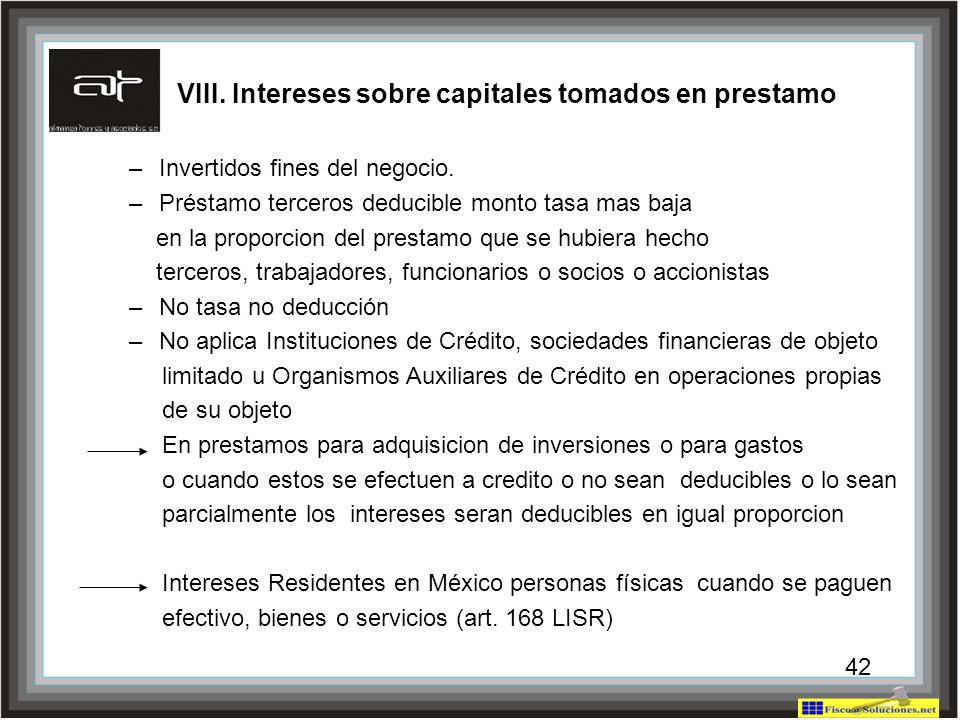 42 VIII. Intereses sobre capitales tomados en prestamo –Invertidos fines del negocio. –Préstamo terceros deducible monto tasa mas baja en la proporcio