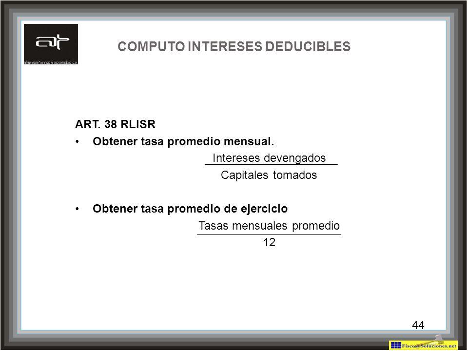 44 COMPUTO INTERESES DEDUCIBLES ART. 38 RLISR Obtener tasa promedio mensual. Intereses devengados Capitales tomados Obtener tasa promedio de ejercicio