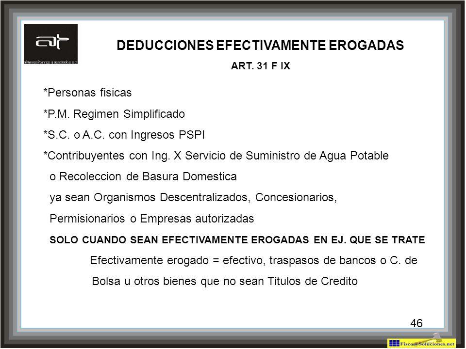 46 DEDUCCIONES EFECTIVAMENTE EROGADAS ART. 31 F IX *Personas fisicas *P.M. Regimen Simplificado *S.C. o A.C. con Ingresos PSPI *Contribuyentes con Ing