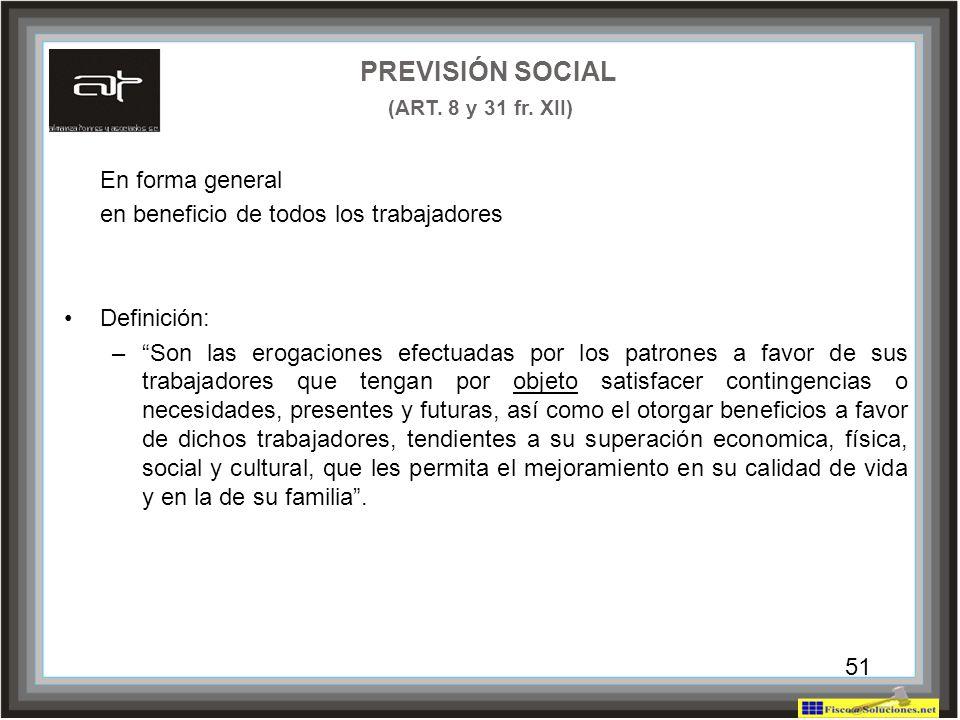 51 PREVISIÓN SOCIAL (ART. 8 y 31 fr. XII) En forma general en beneficio de todos los trabajadores Definición: –Son las erogaciones efectuadas por los