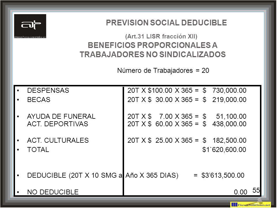 55 PREVISION SOCIAL DEDUCIBLE (Art.31 LISR fracción XII) BENEFICIOS PROPORCIONALES A TRABAJADORES NO SINDICALIZADOS DESPENSAS20T X $100.00 X 365 = $ 7