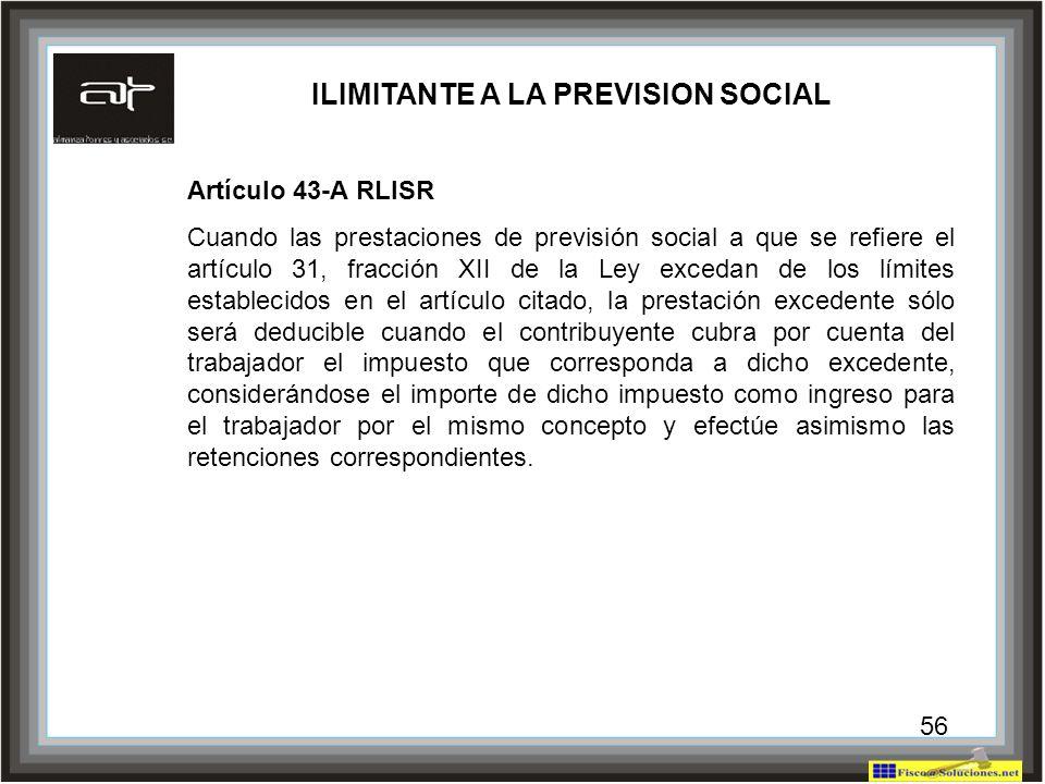 56 ILIMITANTE A LA PREVISION SOCIAL Artículo 43-A RLISR Cuando las prestaciones de previsión social a que se refiere el artículo 31, fracción XII de l