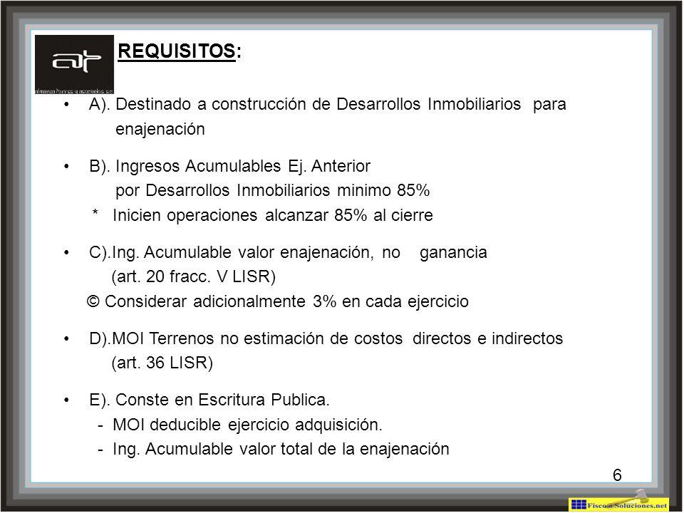6 REQUISITOS: A). Destinado a construcción de Desarrollos Inmobiliarios para enajenación B). Ingresos Acumulables Ej. Anterior por Desarrollos Inmobil