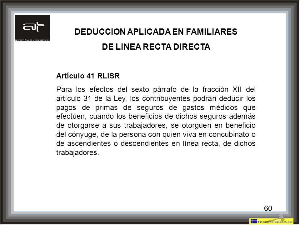 60 DEDUCCION APLICADA EN FAMILIARES DE LINEA RECTA DIRECTA Artículo 41 RLISR Para los efectos del sexto párrafo de la fracción XII del artículo 31 de