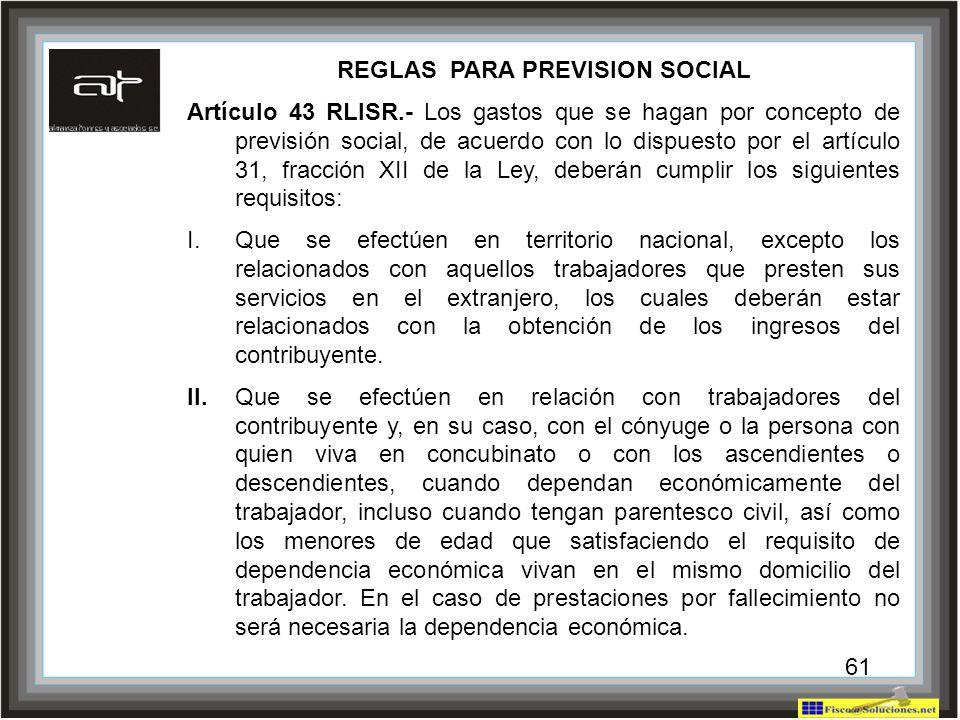 61 REGLAS PARA PREVISION SOCIAL Artículo 43 RLISR.- Los gastos que se hagan por concepto de previsión social, de acuerdo con lo dispuesto por el artíc