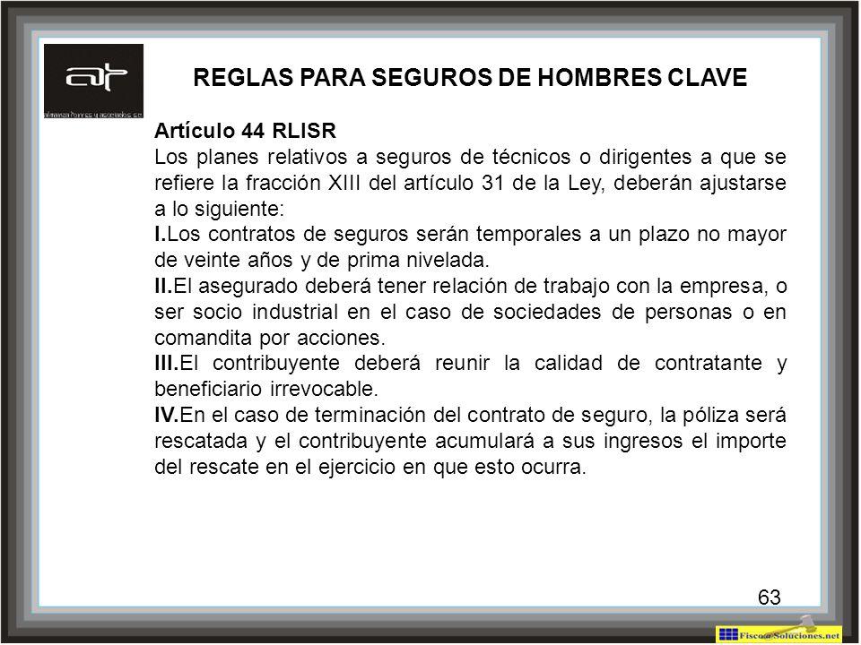 63 REGLAS PARA SEGUROS DE HOMBRES CLAVE Artículo 44 RLISR Los planes relativos a seguros de técnicos o dirigentes a que se refiere la fracción XIII de
