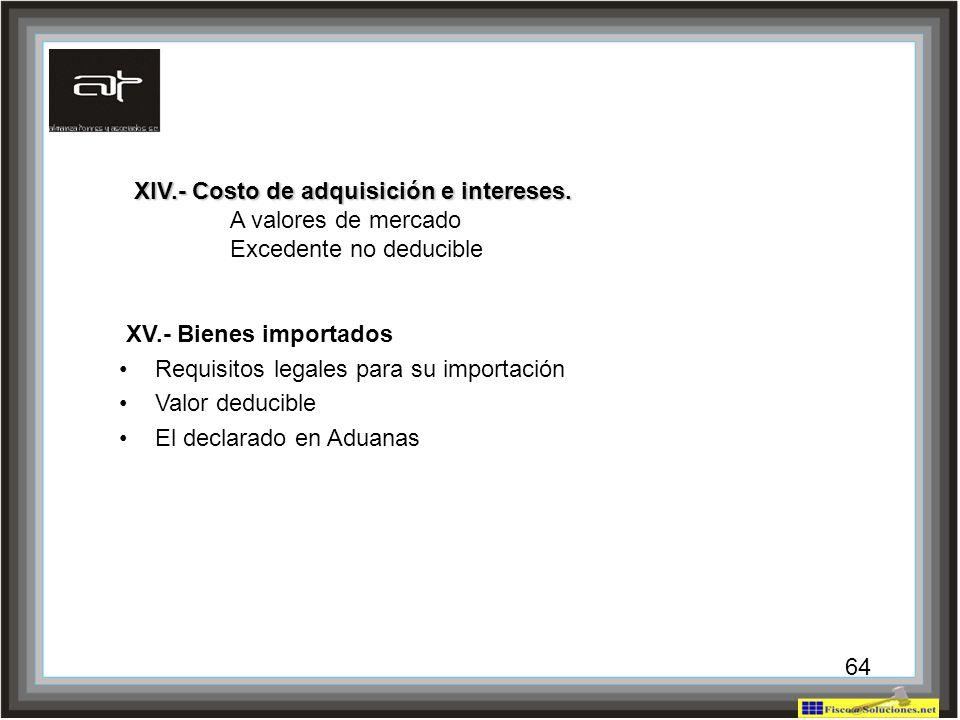 64 XV.- Bienes importados Requisitos legales para su importación Valor deducible El declarado en Aduanas XIV.- Costo de adquisición e intereses. A val