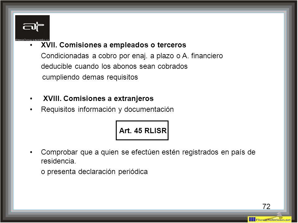 72 XVII. Comisiones a empleados o terceros Condicionadas a cobro por enaj. a plazo o A. financiero deducible cuando los abonos sean cobrados cumpliend