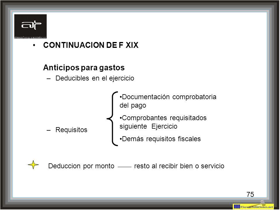 75 CONTINUACION DE F XIX Anticipos para gastos –Deducibles en el ejercicio –Requisitos Documentación comprobatoria del pago Comprobantes requisitados