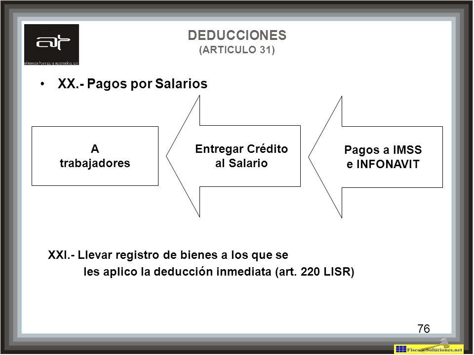 76 XX.- Pagos por Salarios DEDUCCIONES (ARTICULO 31) Entregar Crédito al Salario Pagos a IMSS e INFONAVIT XXI.- Llevar registro de bienes a los que se