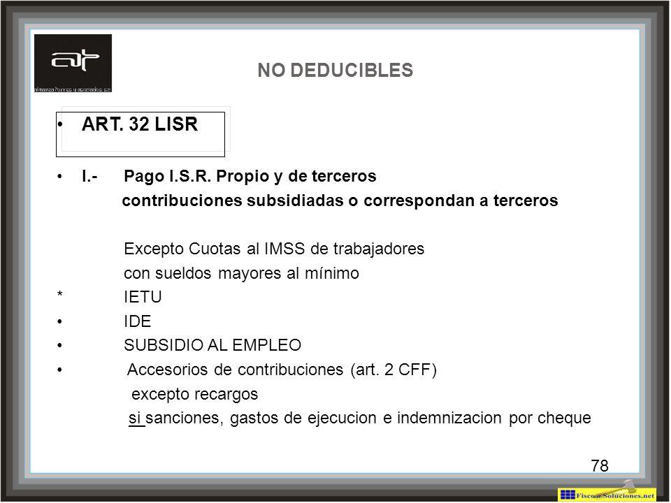 78 NO DEDUCIBLES ART. 32 LISR I.-Pago I.S.R. Propio y de terceros contribuciones subsidiadas o correspondan a terceros Excepto Cuotas al IMSS de traba