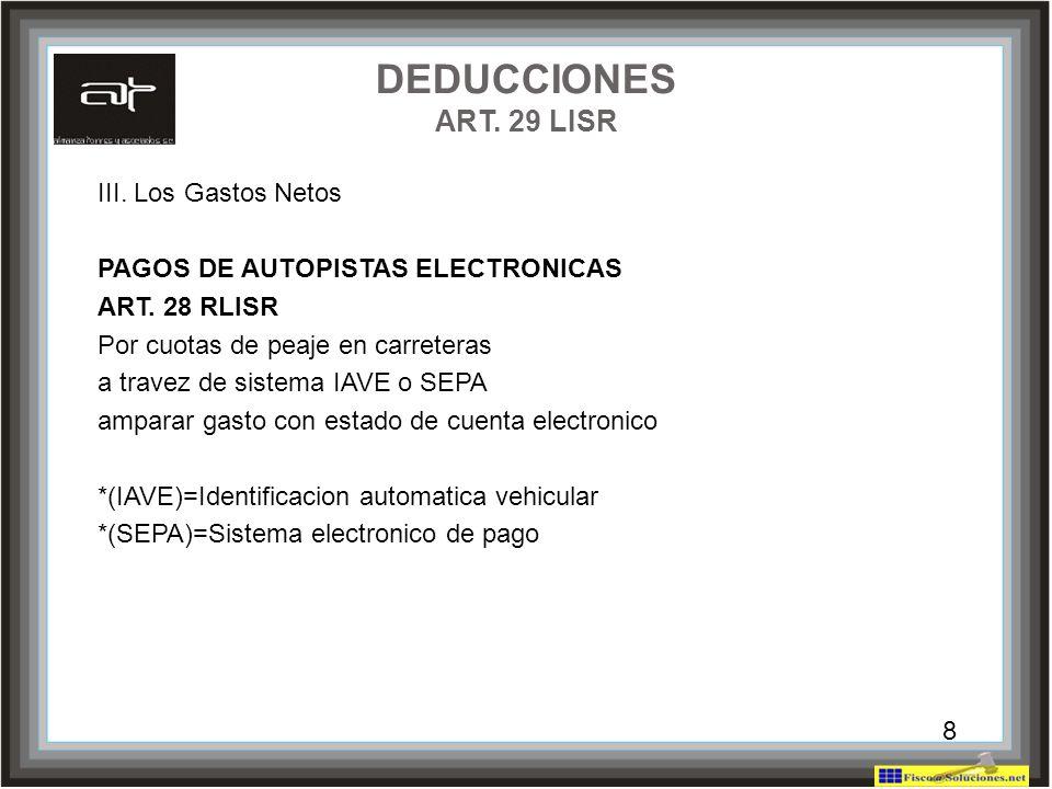 8 DEDUCCIONES ART. 29 LISR III. Los Gastos Netos PAGOS DE AUTOPISTAS ELECTRONICAS ART. 28 RLISR Por cuotas de peaje en carreteras a travez de sistema