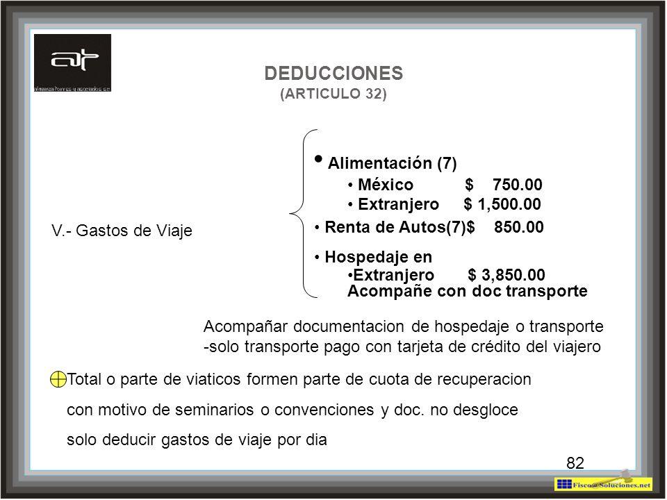 82 V.- Gastos de Viaje DEDUCCIONES (ARTICULO 32) Alimentación (7) México $ 750.00 Extranjero $ 1,500.00 Renta de Autos(7)$ 850.00 Hospedaje en Extranj