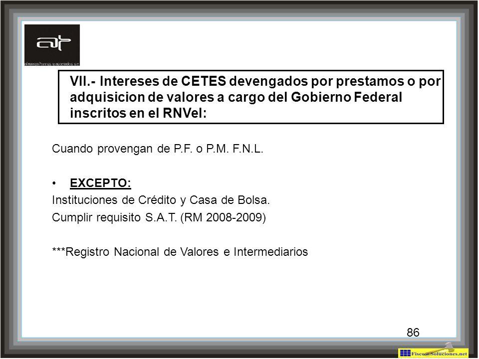 86 VII.-Intereses de CETES devengados por prestamos o por adquisicion de valores a cargo del Gobierno Federal inscritos en el RNVeI: Cuando provengan