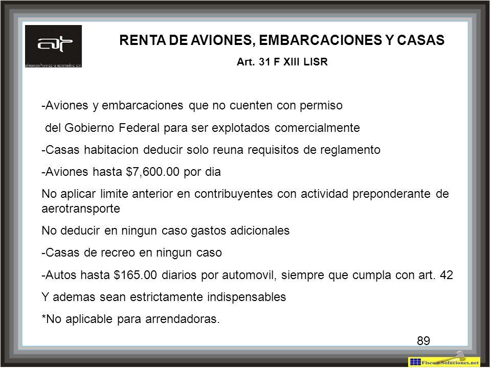 89 RENTA DE AVIONES, EMBARCACIONES Y CASAS Art. 31 F XIII LISR -Aviones y embarcaciones que no cuenten con permiso del Gobierno Federal para ser explo