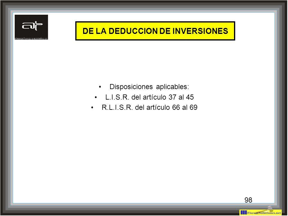 98 DE LA DEDUCCION DE INVERSIONES Disposiciones aplicables: L.I.S.R. del artículo 37 al 45 R.L.I.S.R. del artículo 66 al 69 98