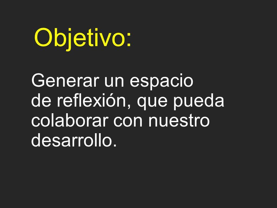 Objetivo: Generar un espacio de reflexión, que pueda colaborar con nuestro desarrollo.