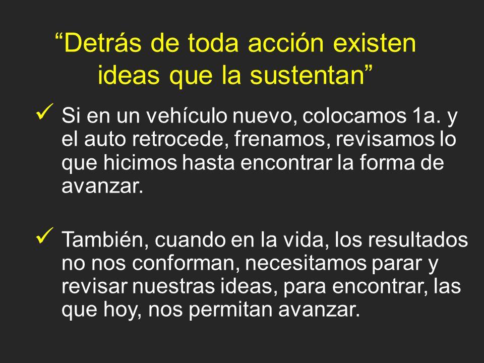 Detrás de toda acción existen ideas que la sustentan También, cuando en la vida, los resultados no nos conforman, necesitamos parar y revisar nuestras ideas, para encontrar, las que hoy, nos permitan avanzar.
