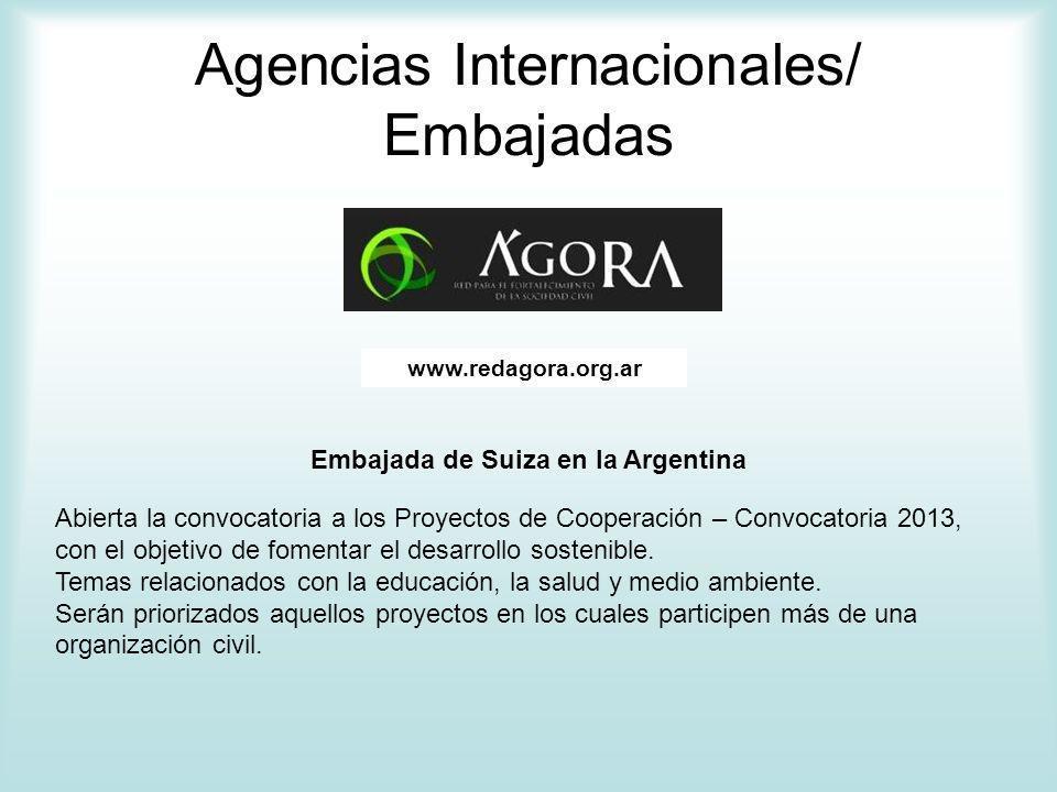 Agencias Internacionales/ Embajadas www.redagora.org.ar Embajada de Suiza en la Argentina Abierta la convocatoria a los Proyectos de Cooperación – Convocatoria 2013, con el objetivo de fomentar el desarrollo sostenible.