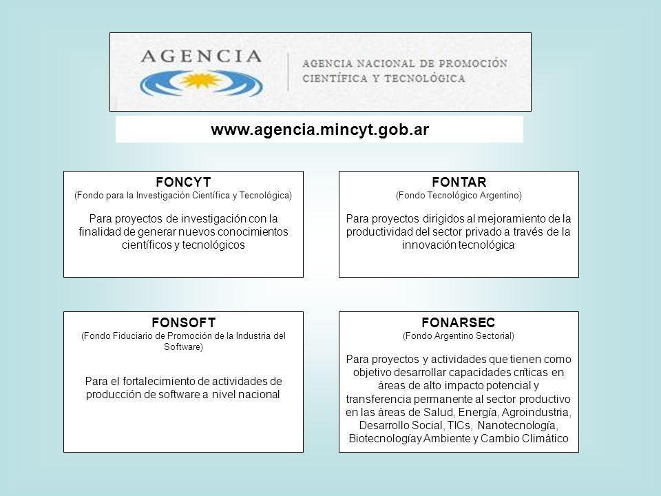 FONCYT (Fondo para la Investigación Científica y Tecnológica) Para proyectos de investigación con la finalidad de generar nuevos conocimientos científicos y tecnológicos FONTAR (Fondo Tecnológico Argentino) Para proyectos dirigidos al mejoramiento de la productividad del sector privado a través de la innovación tecnológica FONSOFT (Fondo Fiduciario de Promoción de la Industria del Software) Para el fortalecimiento de actividades de producción de software a nivel nacional FONARSEC (Fondo Argentino Sectorial) Para proyectos y actividades que tienen como objetivo desarrollar capacidades críticas en áreas de alto impacto potencial y transferencia permanente al sector productivo en las áreas de Salud, Energía, Agroindustria, Desarrollo Social, TICs, Nanotecnología, Biotecnologíay Ambiente y Cambio Climático www.agencia.mincyt.gob.ar
