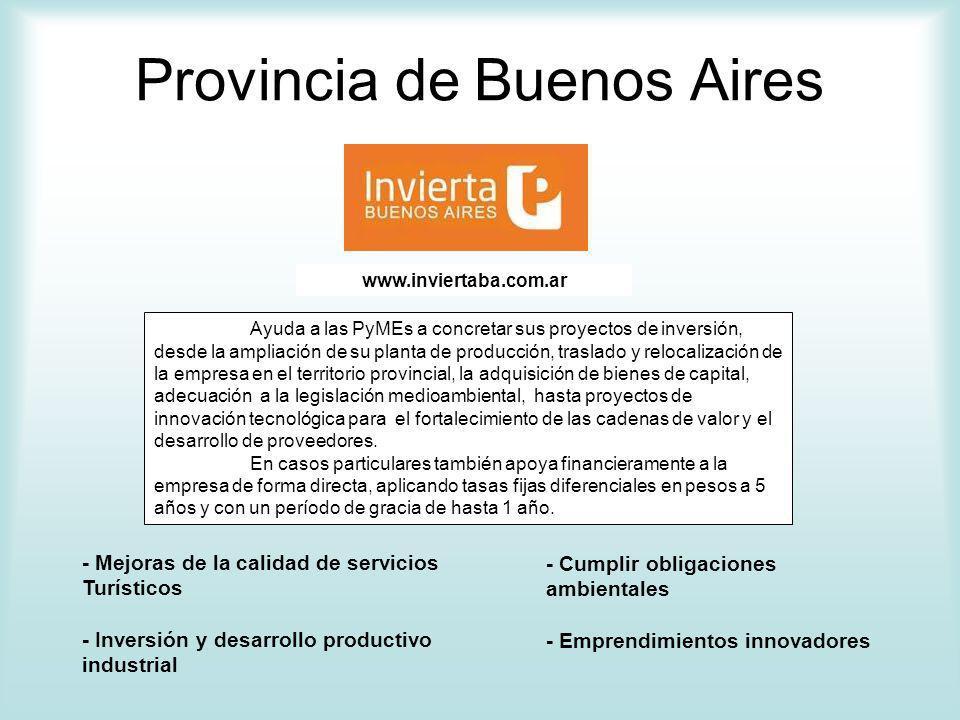 Provincia de Buenos Aires Ayuda a las PyMEs a concretar sus proyectos de inversión, desde la ampliación de su planta de producción, traslado y relocalización de la empresa en el territorio provincial, la adquisición de bienes de capital, adecuación a la legislación medioambiental, hasta proyectos de innovación tecnológica para el fortalecimiento de las cadenas de valor y el desarrollo de proveedores.