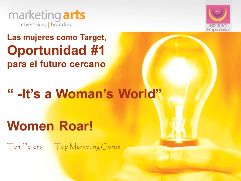 Las mujeres como Target, Oportunidad #1 para el futuro cercano -Its a Womans World Women Roar! Tom PetersTop Marketing Gurus