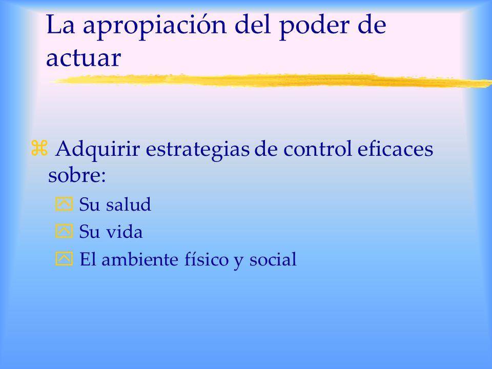 La apropiación del poder de actuar z Adquirir estrategias de control eficaces sobre: y Su salud y Su vida y El ambiente físico y social