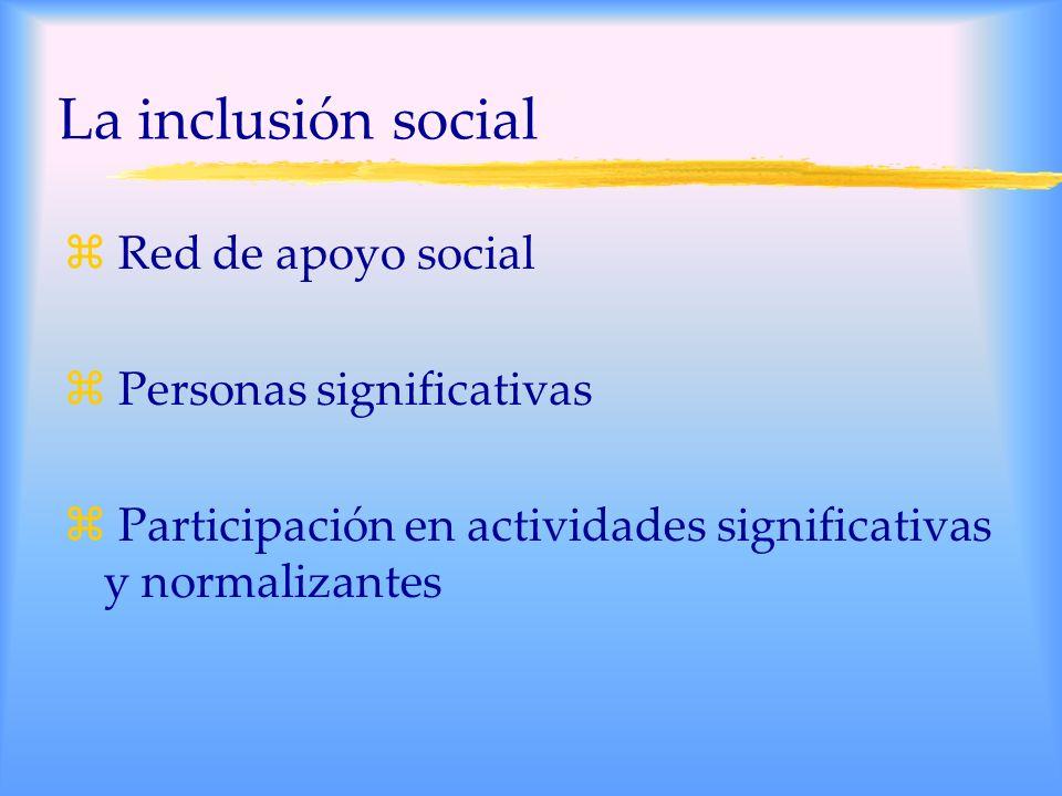 La inclusión social z Red de apoyo social z Personas significativas z Participación en actividades significativas y normalizantes