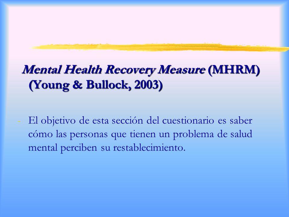 Mental Health Recovery Measure (MHRM) (Young & Bullock, 2003) Mental Health Recovery Measure (MHRM) (Young & Bullock, 2003) -El objetivo de esta sección del cuestionario es saber cómo las personas que tienen un problema de salud mental perciben su restablecimiento.