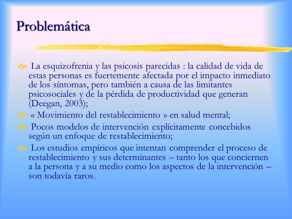 Problemática La esquizofrenia y las psicosis parecidas : la calidad de vida de estas personas es fuertemente afectada por el impacto inmediato de los síntomas, pero también a causa de las limitantes psicosociales y de la pérdida de productividad que generan (Deegan, 2003); « Movimiento del restablecimiento » en salud mental; Pocos modelos de intervención explícitamente concebidos según un enfoque de restablecimiento; Los estudios empíricos que intentan comprender el proceso de restablecimiento y sus determinantes – tanto los que conciernen a la persona y a su medio como los aspectos de la intervención – son todavía raros.
