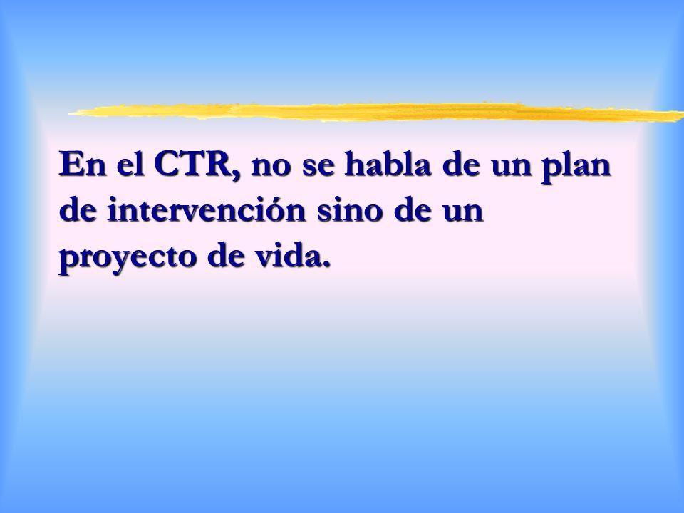 En el CTR, no se habla de un plan de intervención sino de un proyecto de vida.