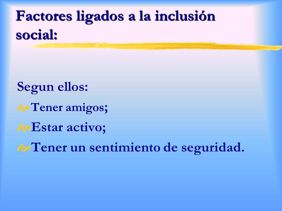 Factores ligados a la inclusión social: Segun ellos: Tener amigos ; Estar activo; Tener un sentimiento de seguridad.