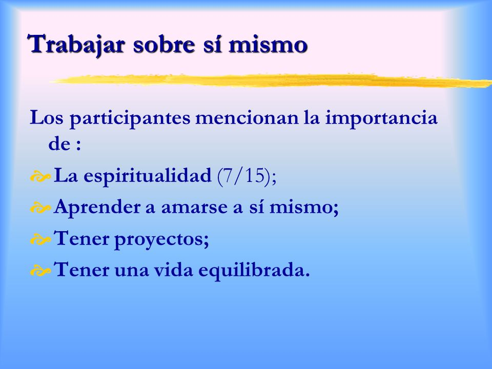 Trabajar sobre sí mismo Los participantes mencionan la importancia de : La espiritualidad (7/15); Aprender a amarse a sí mismo; Tener proyectos; Tener una vida equilibrada.