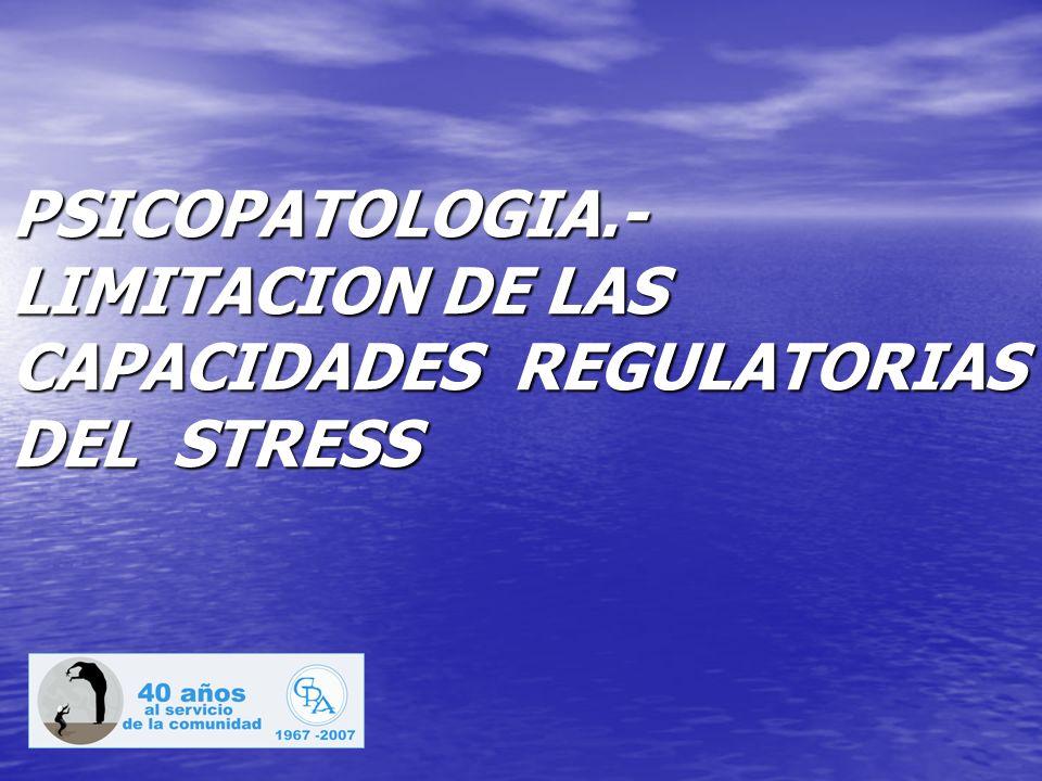 PSICOPATOLOGIA.- LIMITACION DE LAS CAPACIDADES REGULATORIAS DEL STRESS PSICOPATOLOGIA.- LIMITACION DE LAS CAPACIDADES REGULATORIAS DEL STRESS