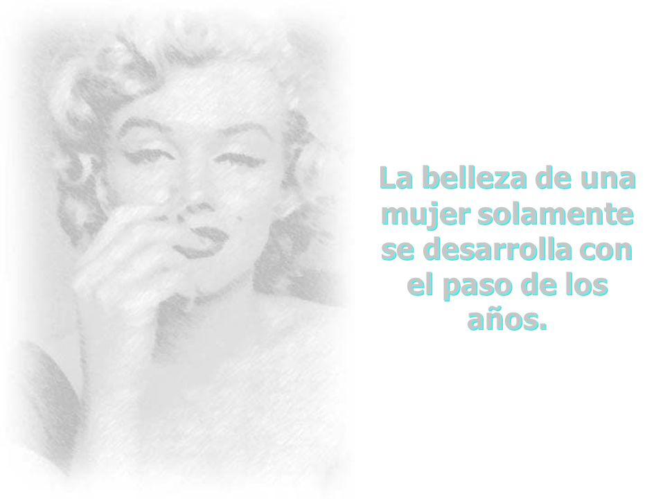La belleza de una mujer no está en sus facciones, sino que es el reflejo de la belleza verdadera de su alma. Es el cuidado amoroso que da, la pasión q