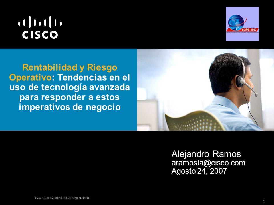 © 2007 Cisco Systems, Inc. All rights reserved. 1 Rentabilidad y Riesgo Operativo: Tendencias en el uso de tecnología avanzada para responder a estos