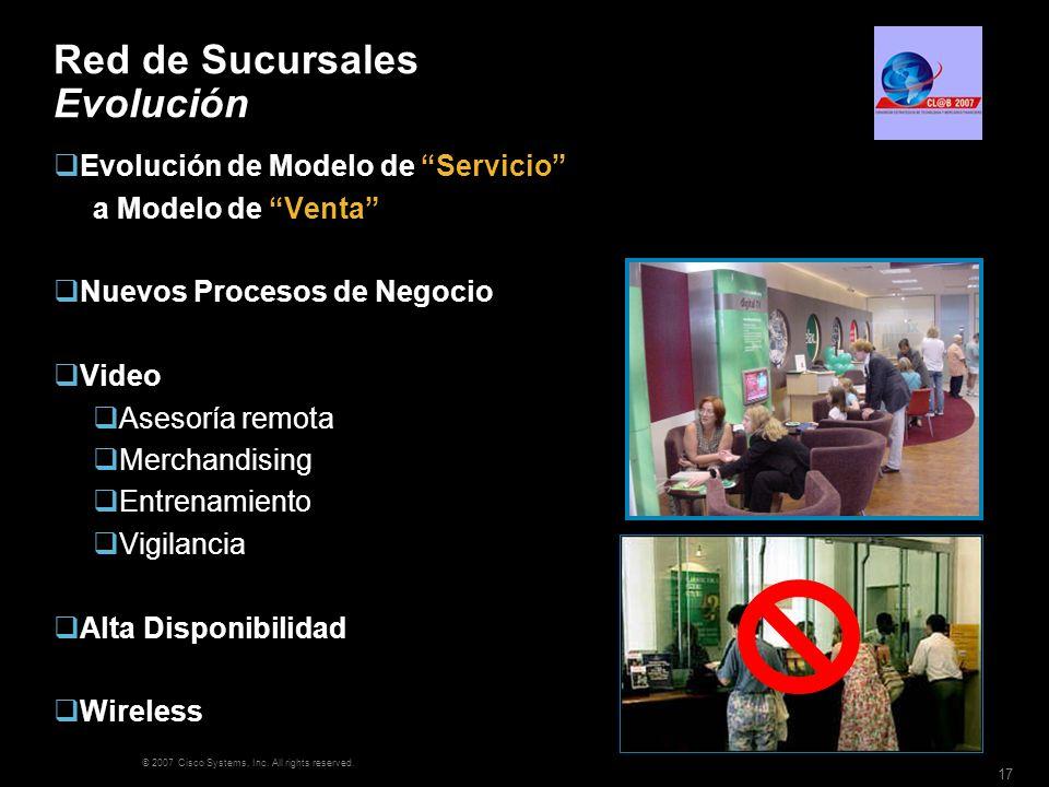 © 2007 Cisco Systems, Inc. All rights reserved. 17 Red de Sucursales Evolución Evolución de Modelo de Servicio a Modelo de Venta Nuevos Procesos de Ne