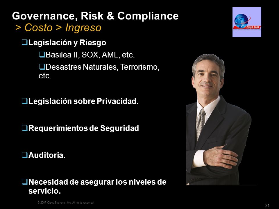 © 2007 Cisco Systems, Inc. All rights reserved. 31 Governance, Risk & Compliance > Costo > Ingreso Legislación y Riesgo Basilea II, SOX, AML, etc. Des