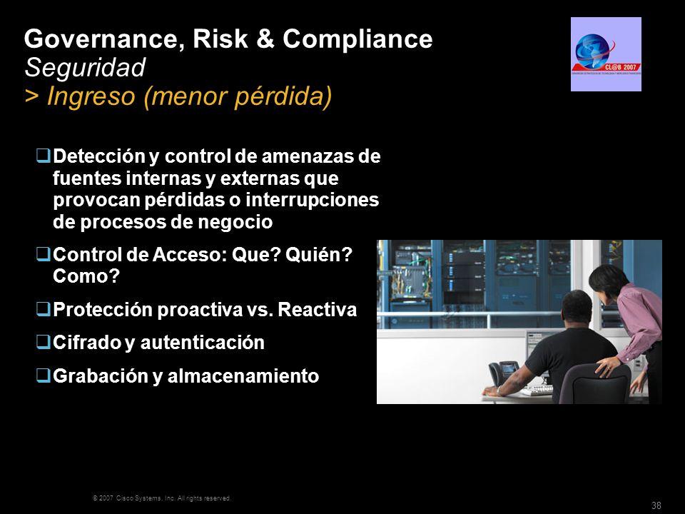 © 2007 Cisco Systems, Inc. All rights reserved. 38 Governance, Risk & Compliance Seguridad > Ingreso (menor pérdida) Detección y control de amenazas d
