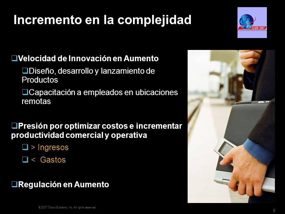 © 2007 Cisco Systems, Inc. All rights reserved. 6 Incremento en la complejidad Velocidad de Innovación en Aumento Diseño, desarrollo y lanzamiento de