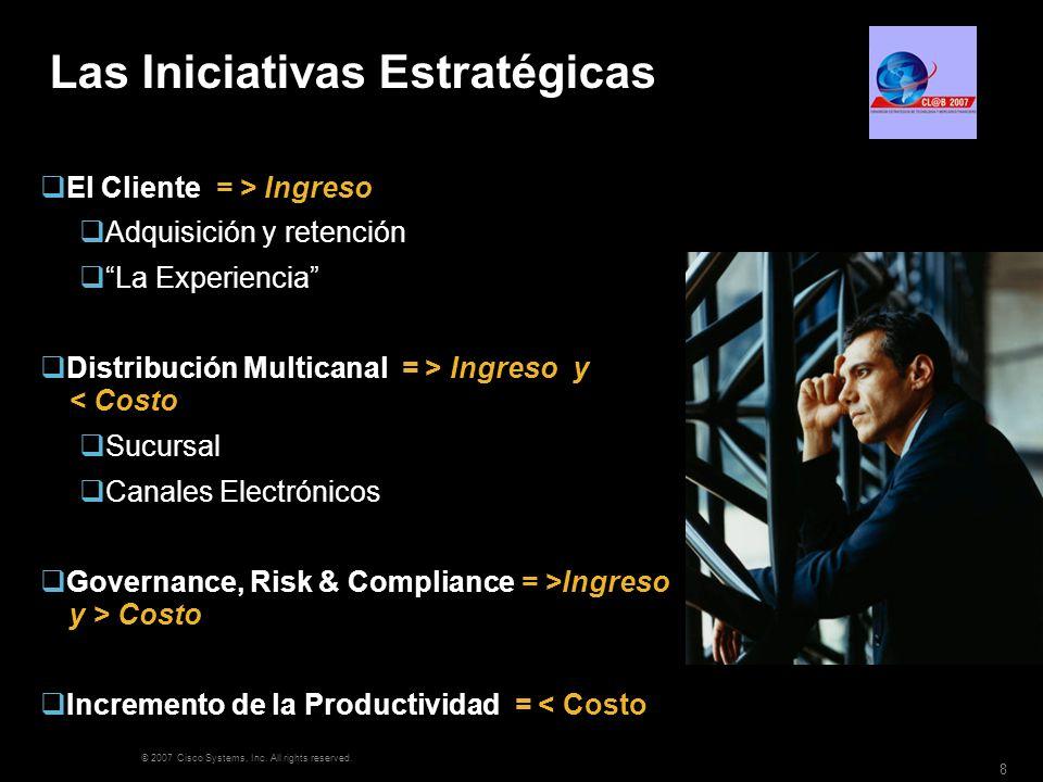 © 2007 Cisco Systems, Inc. All rights reserved. 8 Las Iniciativas Estratégicas El Cliente = > Ingreso Adquisición y retención La Experiencia Distribuc