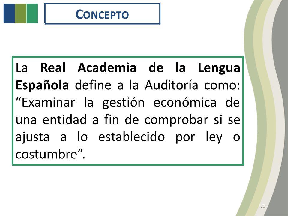 C ONCEPTO 30 La Real Academia de la Lengua Española define a la Auditoría como: Examinar la gestión económica de una entidad a fin de comprobar si se ajusta a lo establecido por ley o costumbre.