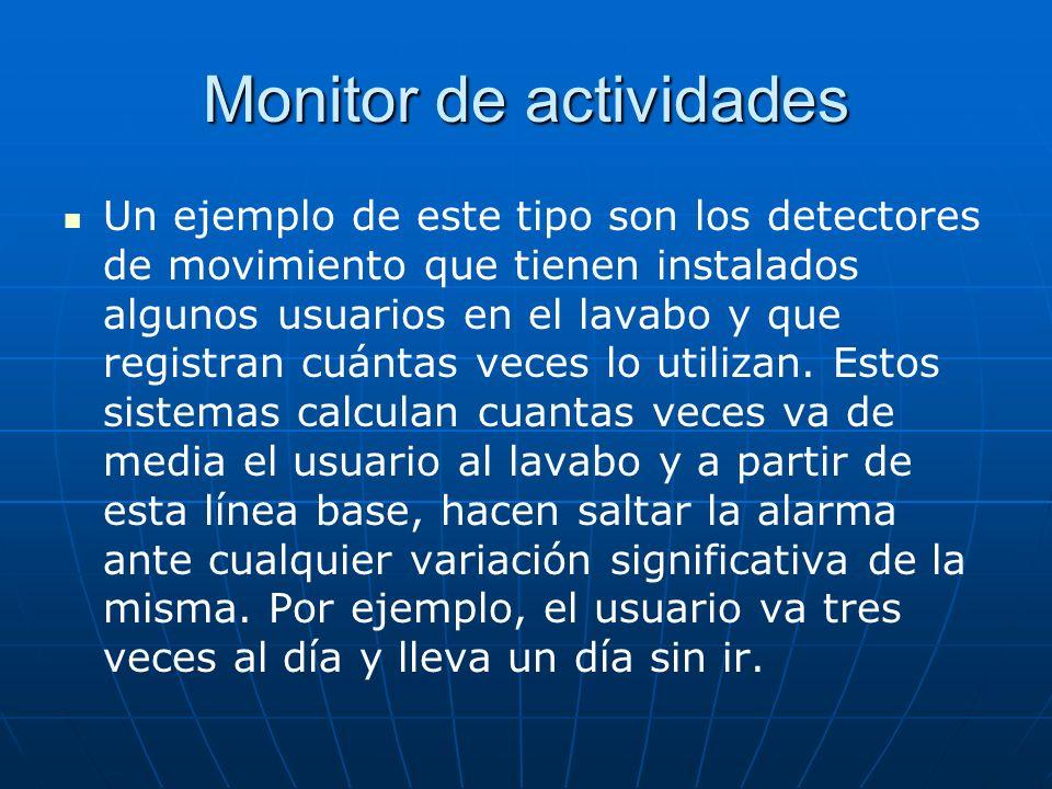 Monitor de actividades Un ejemplo de este tipo son los detectores de movimiento que tienen instalados algunos usuarios en el lavabo y que registran cu